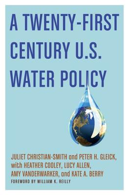 A Twenty-first Century U.S. Water Policy By Christian-Smith, Juliet/ Gleick, Peter H./ Cooley, Heather (CON)/ Allen, Lucy (CON)/ Vanderwarker, Amy (CON)